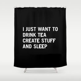 I just want to drink tea create stuff and sleep Shower Curtain