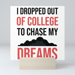 I Dropped Out Of College To Follow My Dreams Funny Mini Art Print