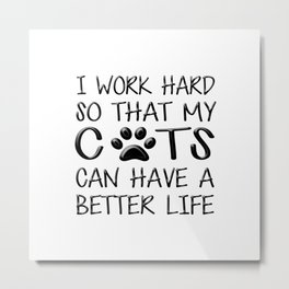 I Work Hard So That My Cats Can Have a Better Life Metal Print
