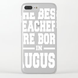 THE-BEST-TEACHERS-ARE-BORN-IN-AUGUST Clear iPhone Case