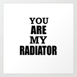You are my radiator Art Print