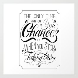The only time you run out of chances is when you stop taking them Art Print