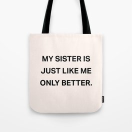 My Sister Is Just Like Me Only Better Tote Bag