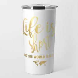 """""""Life is Short and the World is Wide"""" Gold Foil Print Travel Mug"""
