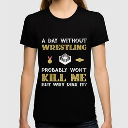 Day Without Wrestling Won't Kill Me But Why Risk It? T-shirt
