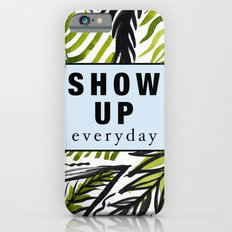 Show up Everyday  iPhone 6s Slim Case