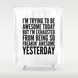 I'M TRYING TO BE AWESOME TODAY, BUT I'M EXHAUSTED FROM BEING SO FREAKIN' AWESOME YESTERDAY Shower Curtain
