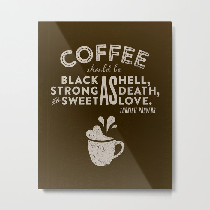 Coffee should be black as hell, strong as death, and sweet as love. —Turkish Proverb Metal Print