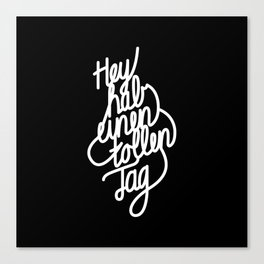 Hey have a great day   [black & white, german language] Canvas Print