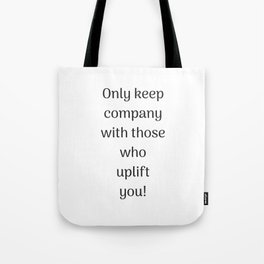 Empowering Quotes - Only keep company with those who uplift you Tote Bag