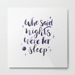 Who said nights were for sleep Metal Print