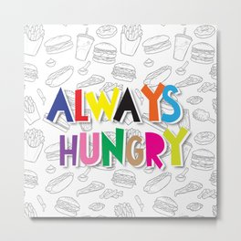 Always Hungry Metal Print