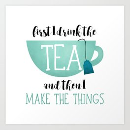 First I Drink The Tea And Then I Make The Things Art Print
