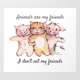 Animals are my friends, I don't eat my friends Art Print