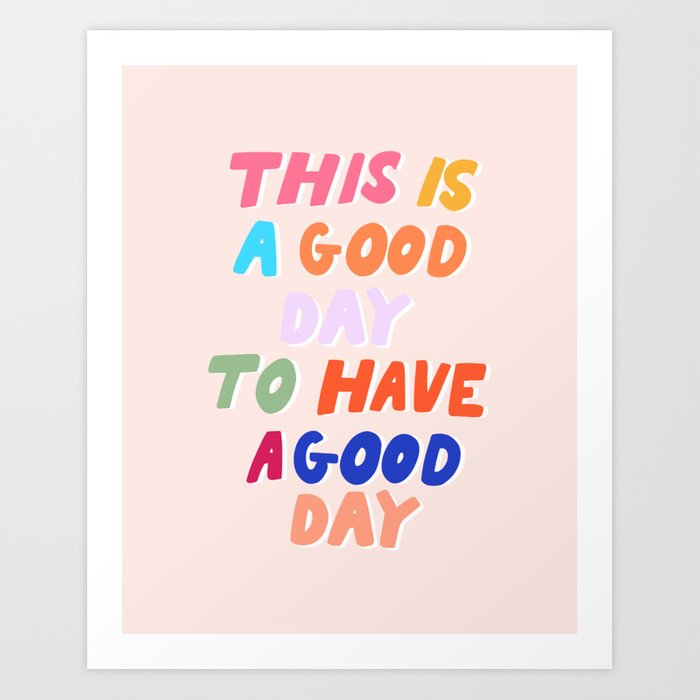This Is  A Good Day To Have A Good Day Art Print