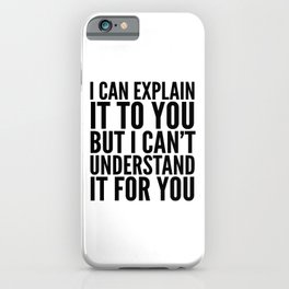 I Can Explain it to You, But I Can't Understand it for You iPhone Case