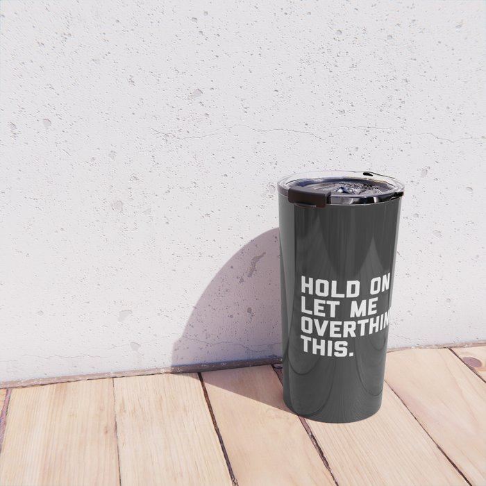 Hold On, Overthink This Funny Quote Travel Mug