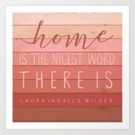 Home is the nicest word there is. Laura Ingalls Wilder Quote Art Print