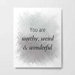 You Are Worthy, Weird & Wonderful (black, grey) Metal Print