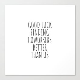 Good luck finding coworkers better than us Canvas Print