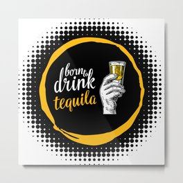 Born to drink tequila Metal Print
