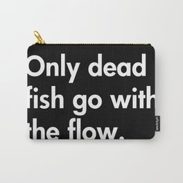 Only dead fish go with the flow. Carry-All Pouch