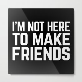 Make Friends Funny Quote Metal Print