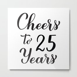 Cheers to 25 Years. 25th Birthday, Anniversary calligraphy lettering. Metal Print