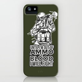 Army Quote: Until I'm Out Of ammo Or Blood I Will Fight iPhone Case