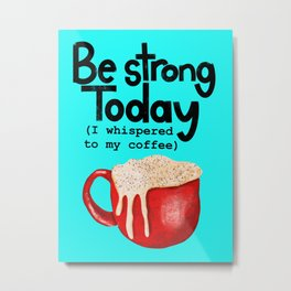 Coffee be strong today // coffee art  Metal Print