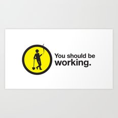 You should be working. Art Print