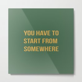 You Have To Start From Somewhere Metal Print