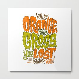 He's Orange, He's Gross, He Lost the Popular Vote Metal Print
