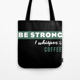 Be Strong... I whisper to my coffee Tote Bag