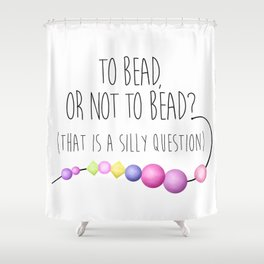 To Bead, Or Not To Bead? (That Is A Silly Question) Shower Curtain