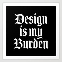 design-is-my-burden.jpg Art Print