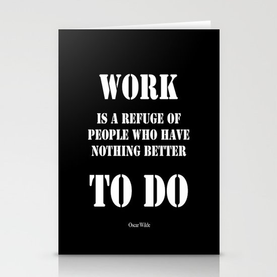 """""""Work is a refuge of people who have nothing better to do"""" -  Oscar Wilde Stationery Cards"""