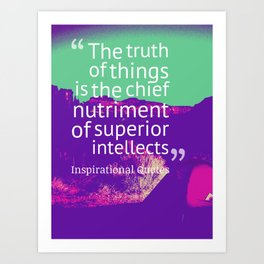 The truth of things is the chief nutriment of superior intellects Art Print