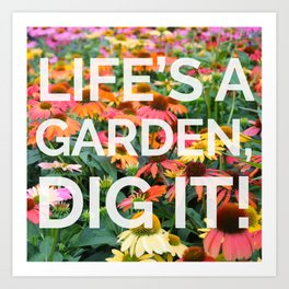 Life's a Garden, Dig It! Art Print