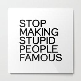 Stop making stupid people famous Metal Print