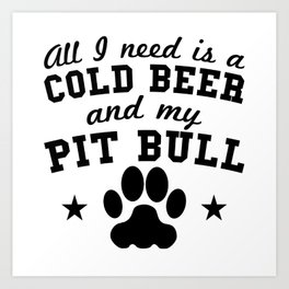 All I Need Is A Cold Beer And My Pit Bull Art Print