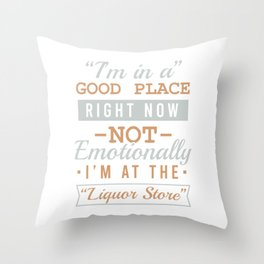 I'm In A Good Place Right Now Not Emotionally I'm At The Liquor Store  Drunkard Drunk T-shirt Design Throw Pillow