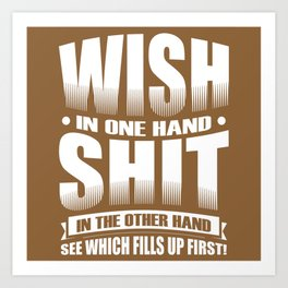Wish in one hand, shit in the other.  See which fills up first! Art Print