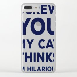 SCREW YOU MY CAT THINKS I'M HILARIOUS Clear iPhone Case