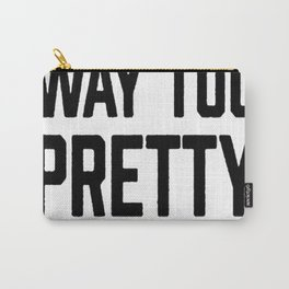 I AM WAY TOO PRETTY TO WORK T-SHIRT Carry-All Pouch