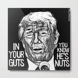 "Trump: ""IN YOUR GUTS, YOU KNOW HE'S NUTS"" Metal Print"