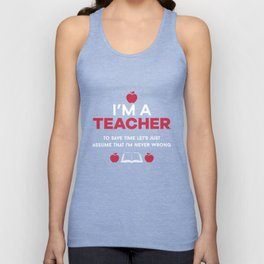 I'm A Teacher To Save Time Let's Just Assume That I'm Never Wrong Unisex Tank Top