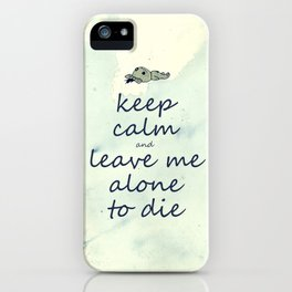 Keep Calm And Leave Me Alone To Die iPhone Case
