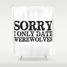 Sorry, I only date werewolves!  Shower Curtain