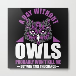 A Day Without Owls Won't Kill Me But Metal Print